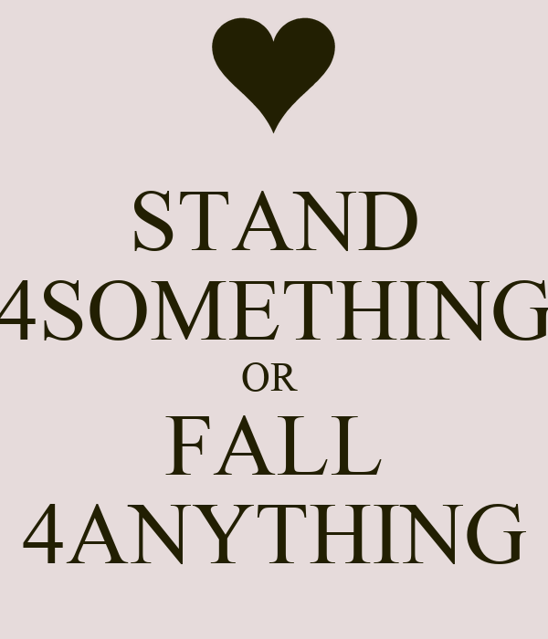 STAND 4SOMETHING OR  FALL 4ANYTHING