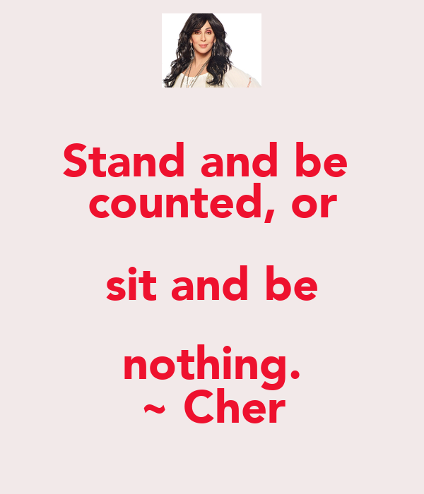 Stand and be  counted, or sit and be nothing. ~ Cher
