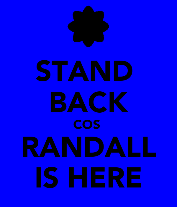 STAND  BACK COS  RANDALL IS HERE