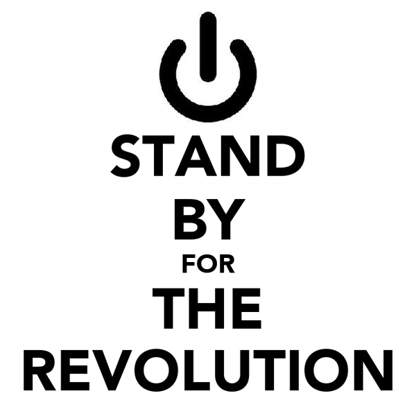 STAND BY FOR THE REVOLUTION