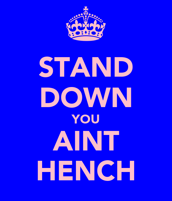 STAND DOWN YOU AINT HENCH