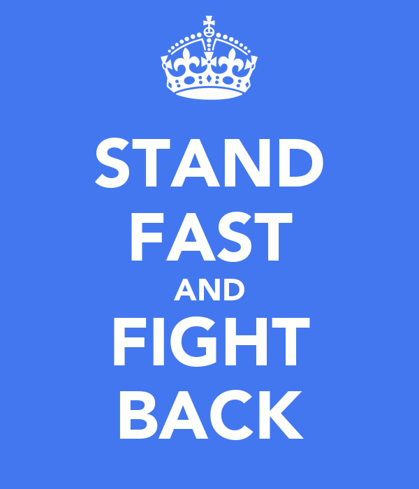 STAND FAST AND FIGHT BACK