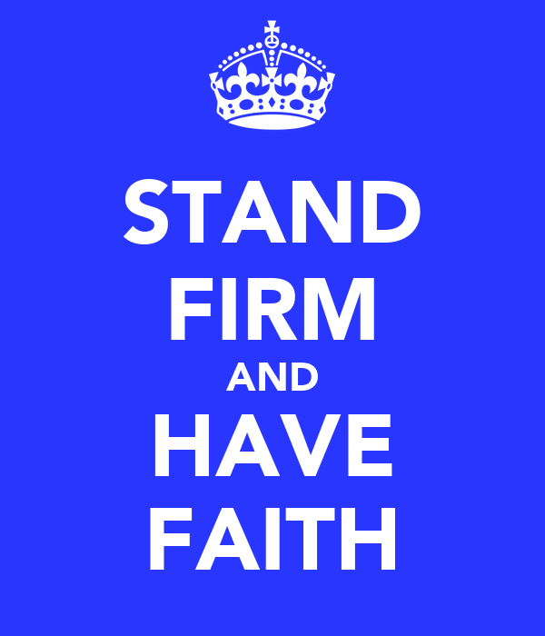 STAND FIRM AND HAVE FAITH