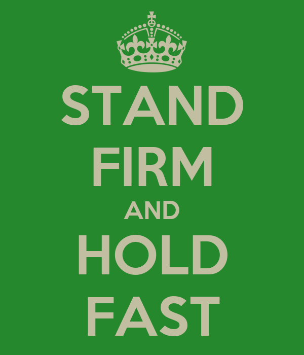 STAND FIRM AND HOLD FAST