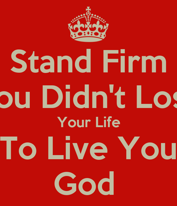 Stand Firm You Didn't Lose Your Life To Live You God