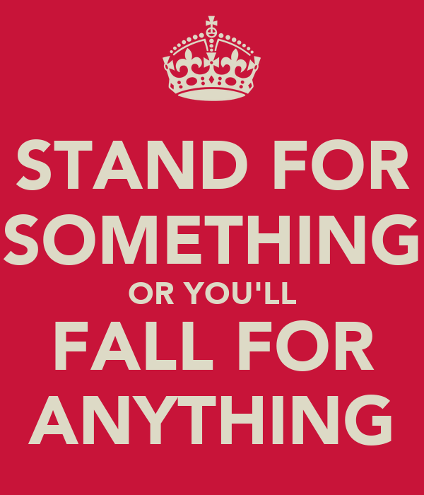 STAND FOR SOMETHING OR YOU'LL FALL FOR ANYTHING