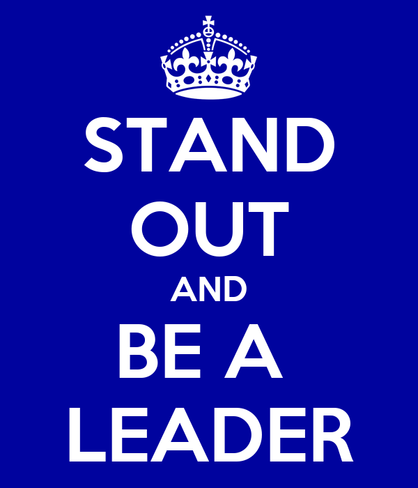 STAND OUT AND BE A  LEADER