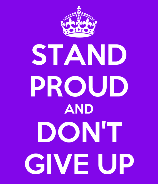 STAND PROUD AND DON'T GIVE UP