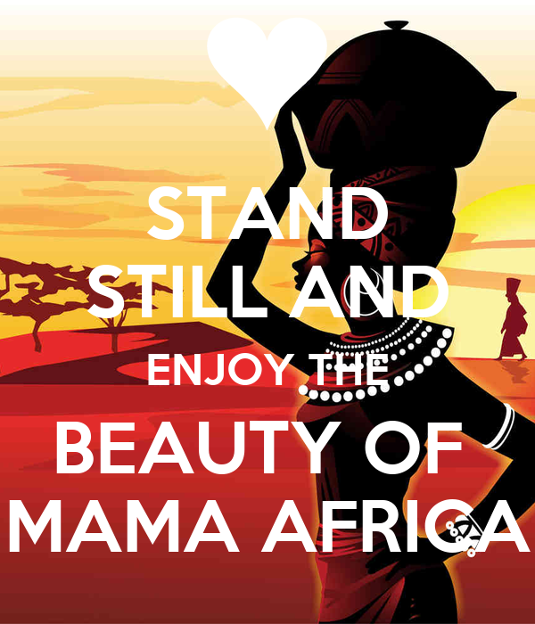 STAND STILL AND ENJOY THE BEAUTY OF  MAMA AFRICA