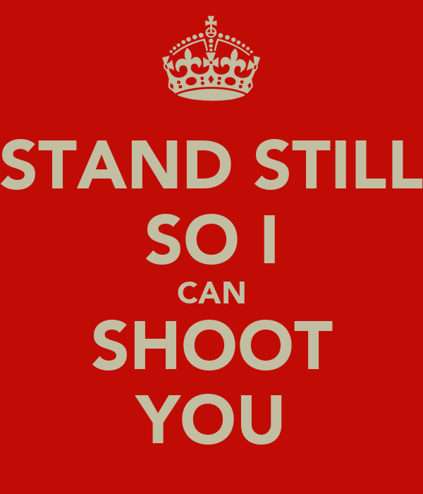 STAND STILL SO I CAN SHOOT YOU