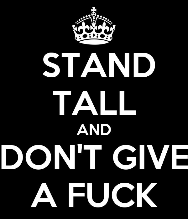STAND TALL AND DON'T GIVE A FUCK