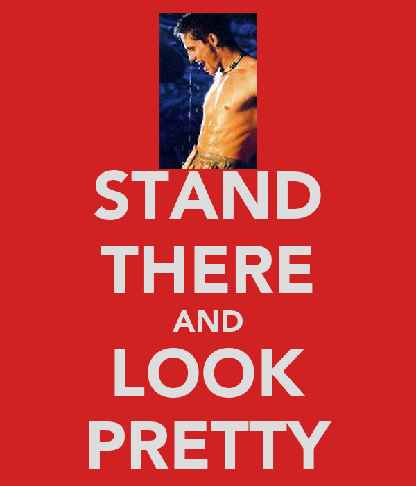 STAND THERE AND LOOK PRETTY