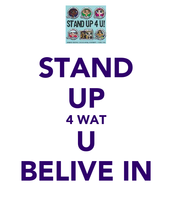 STAND UP 4 WAT U BELIVE IN