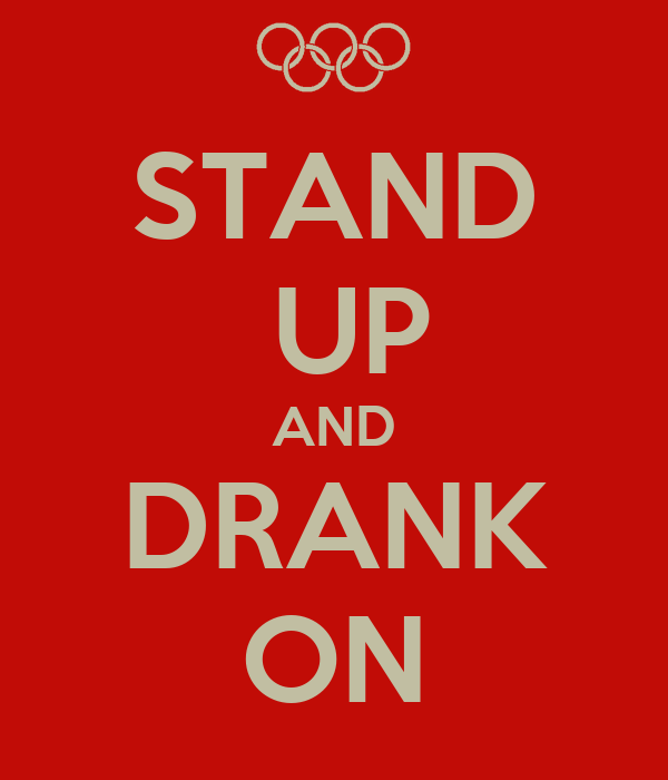 STAND  UP AND DRANK ON