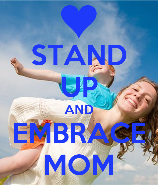 STAND UP AND EMBRACE MOM