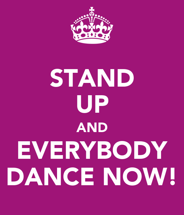 STAND UP AND EVERYBODY DANCE NOW!