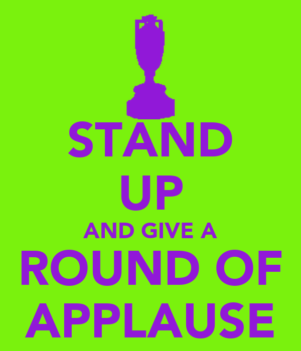 STAND UP AND GIVE A ROUND OF APPLAUSE