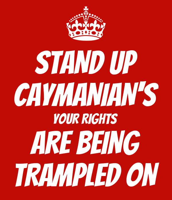 STAND UP CAYMANIAN'S YOUR RIGHTS  ARE BEING TRAMPLED ON