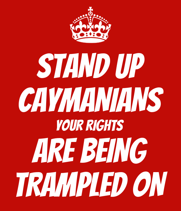 STAND UP CAYMANIANS YOUR RIGHTS  ARE BEING TRAMPLED ON