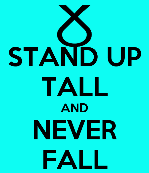 STAND UP TALL AND NEVER FALL
