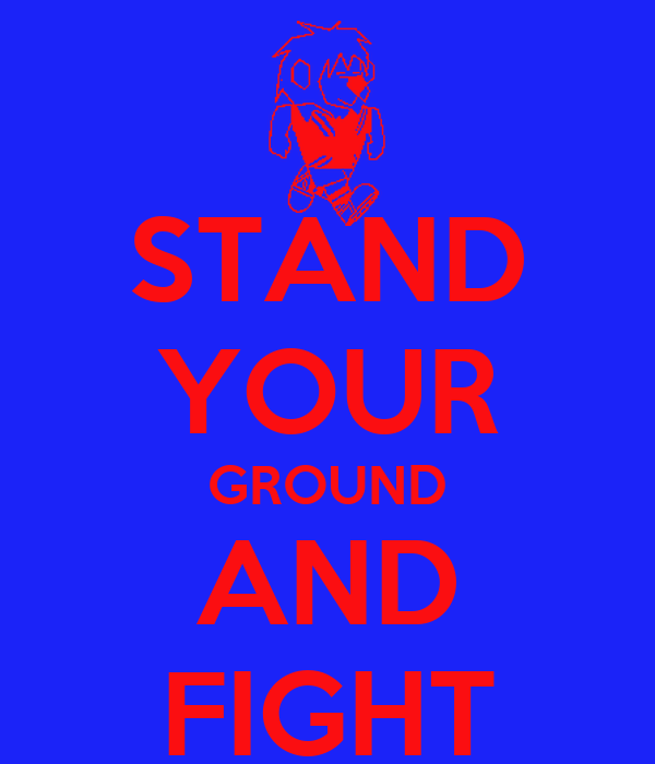 STAND YOUR GROUND AND FIGHT