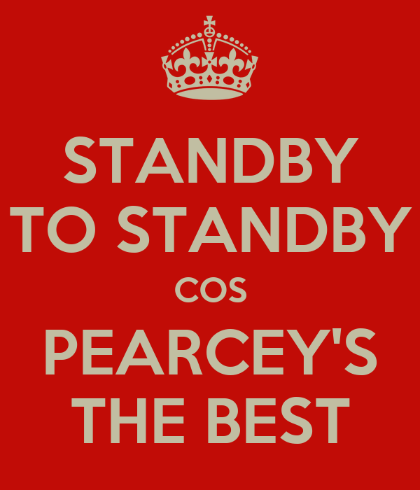 STANDBY TO STANDBY COS PEARCEY'S THE BEST