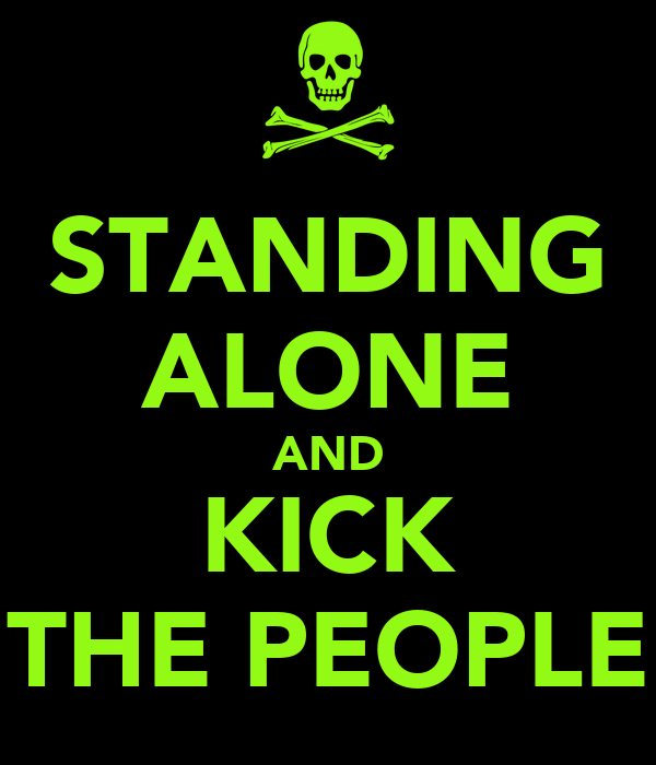 STANDING ALONE AND KICK THE PEOPLE