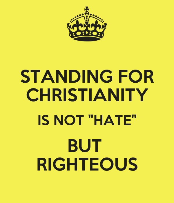 "STANDING FOR CHRISTIANITY IS NOT ""HATE"" BUT  RIGHTEOUS"