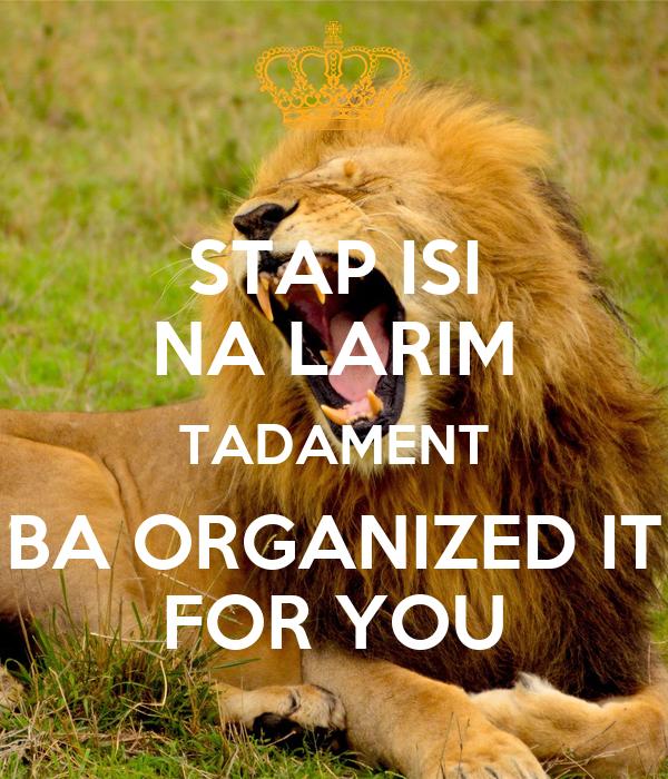 STAP ISI NA LARIM TADAMENT BA ORGANIZED IT FOR YOU