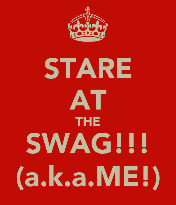 STARE AT THE SWAG!!! (a.k.a.ME!)