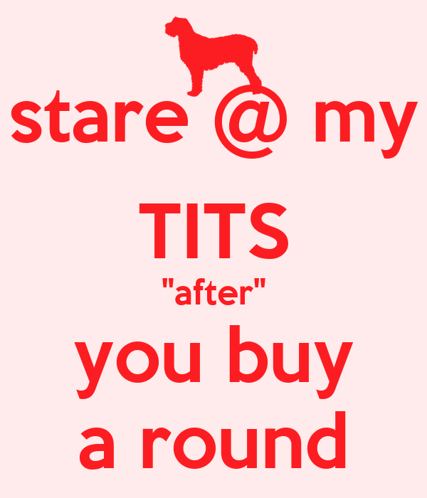 "stare @ my TITS ""after"" you buy a round"