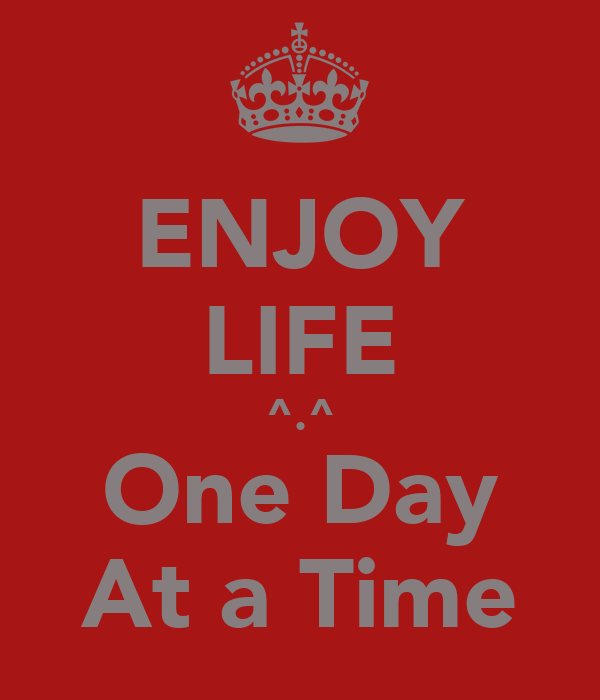 ENJOY LIFE ^.^ One Day At a Time
