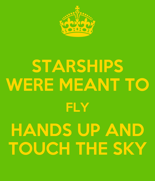 STARSHIPS WERE MEANT TO FLY HANDS UP AND TOUCH THE SKY