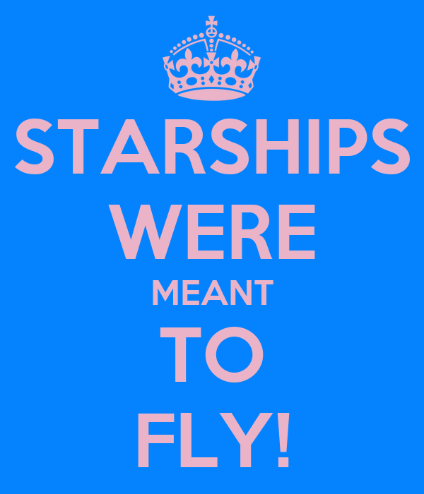 STARSHIPS WERE MEANT TO FLY!