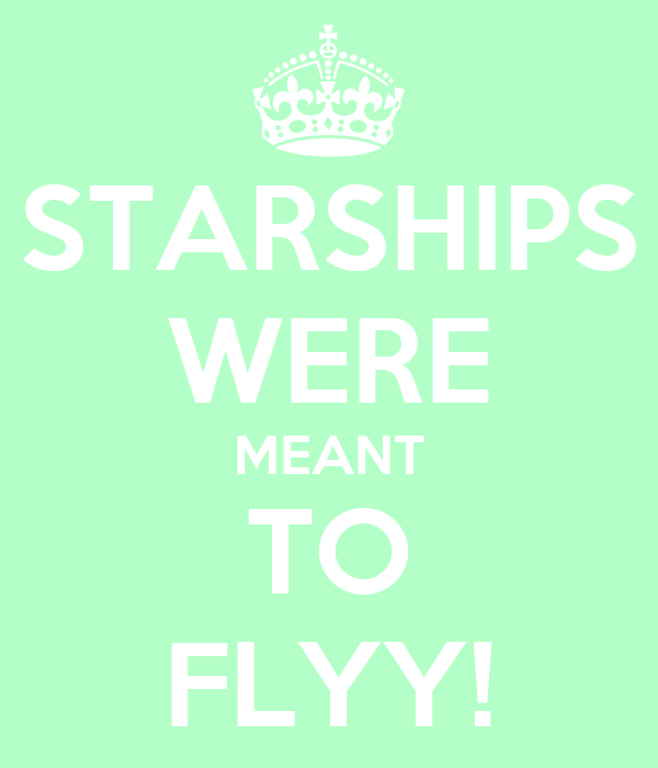 STARSHIPS WERE MEANT TO FLYY!