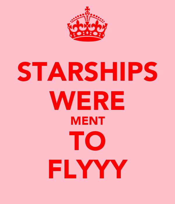 STARSHIPS WERE MENT TO FLYYY