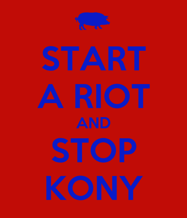 START A RIOT AND STOP KONY