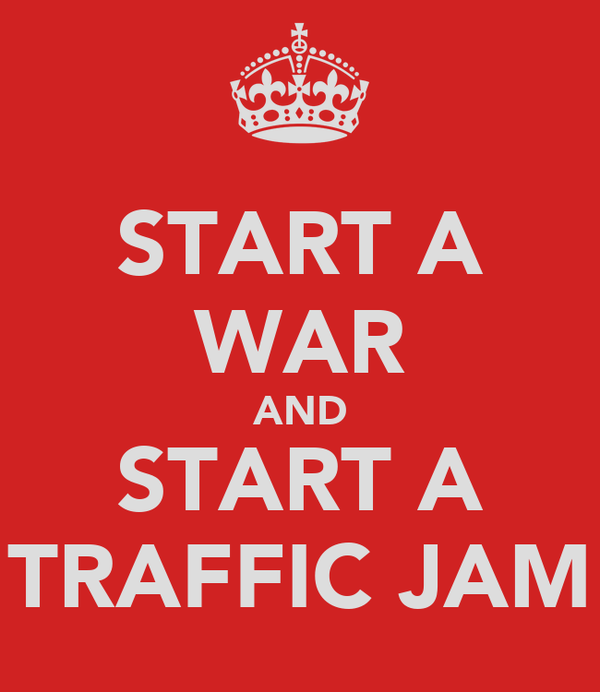 START A WAR AND START A TRAFFIC JAM