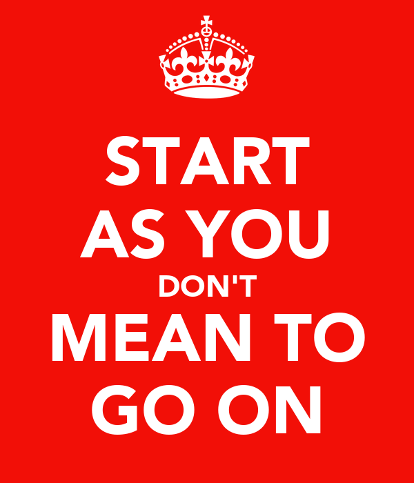 START AS YOU DON'T MEAN TO GO ON
