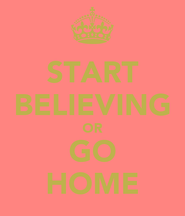 START BELIEVING OR GO HOME