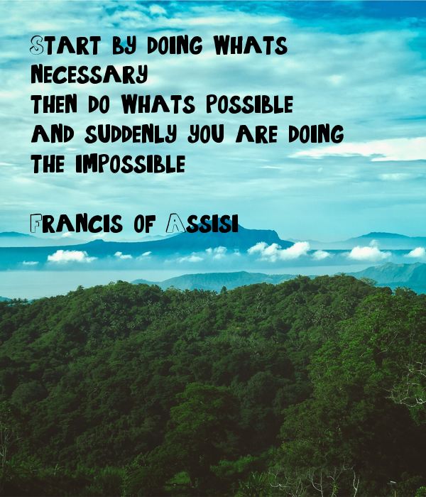 Start by doing what's  necessary; then do what's possible; and suddenly you are doing  the impossible.  Francis of Assisi