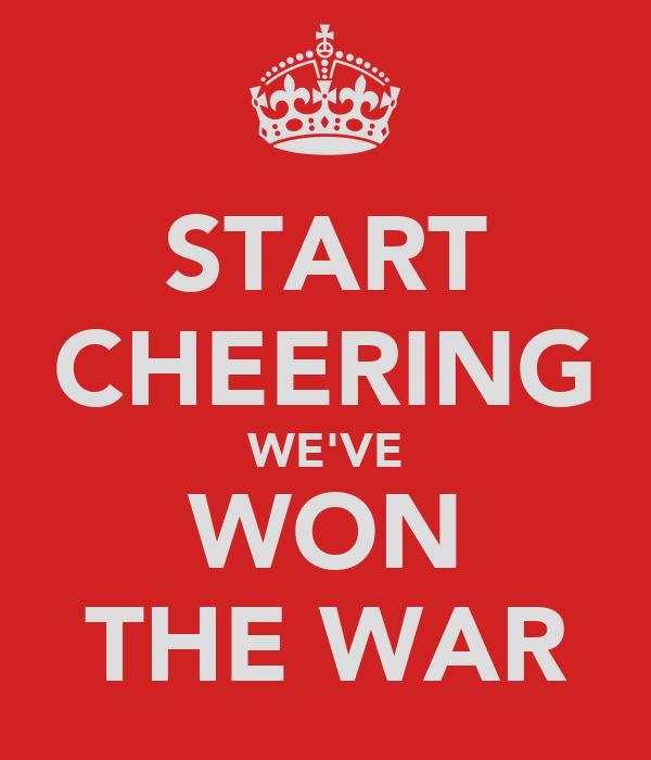 START CHEERING WE'VE WON THE WAR