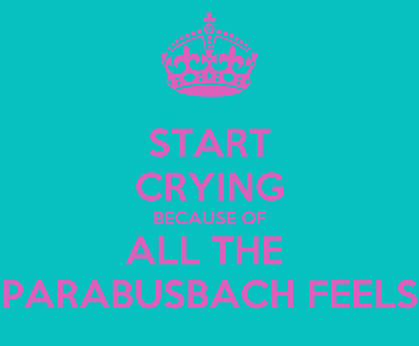 START CRYING BECAUSE OF ALL THE  PARABUSBACH FEELS