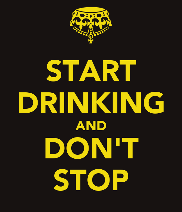 START DRINKING AND DON'T STOP