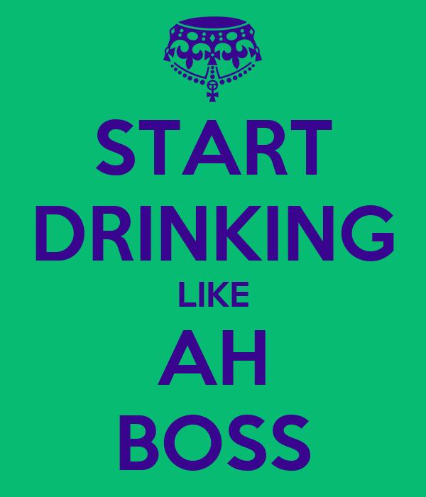 START DRINKING LIKE AH BOSS