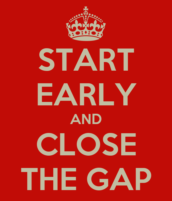 START EARLY AND CLOSE THE GAP