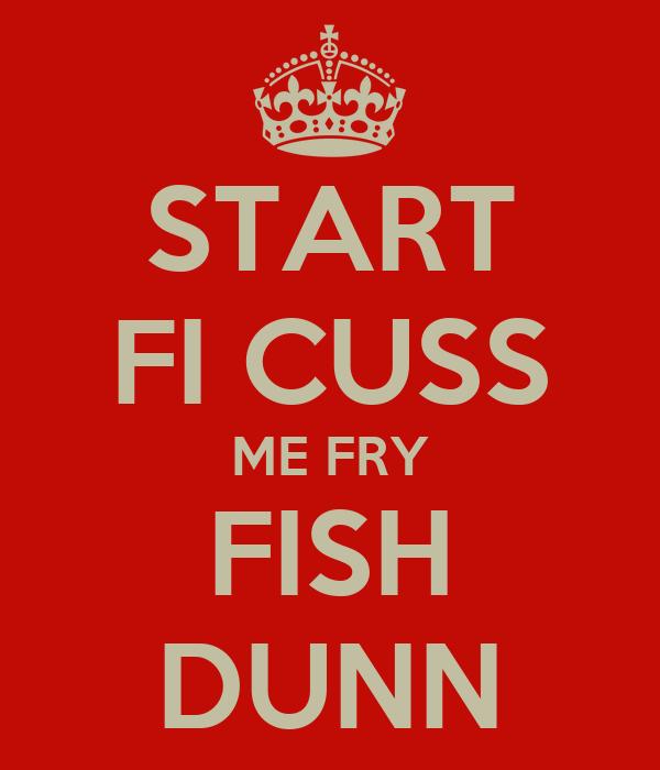 START FI CUSS ME FRY FISH DUNN