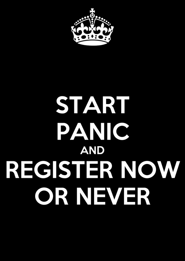 START PANIC AND REGISTER NOW OR NEVER