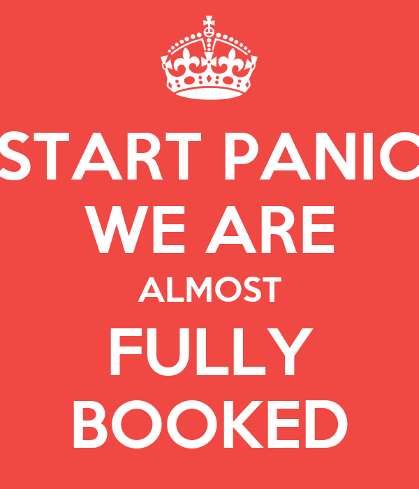 START PANIC WE ARE ALMOST FULLY BOOKED