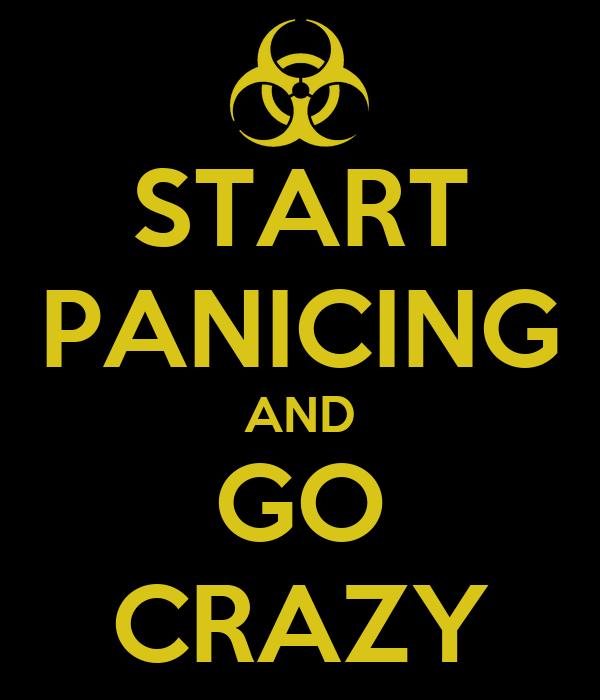 START PANICING AND GO CRAZY